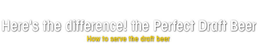 Asahi Here's the difference! the Perfect Draft Beer How to serve the draft beer
